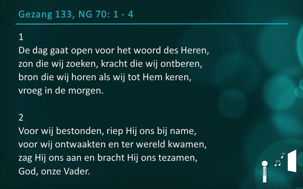 Gezang 133, NG 70: 1 - 4 1 De dag gaat open voor het woord des Heren, zon die wij zoeken, kracht die wij ontberen, bron die wij horen als wij tot Hem keren, vroeg in de morgen.