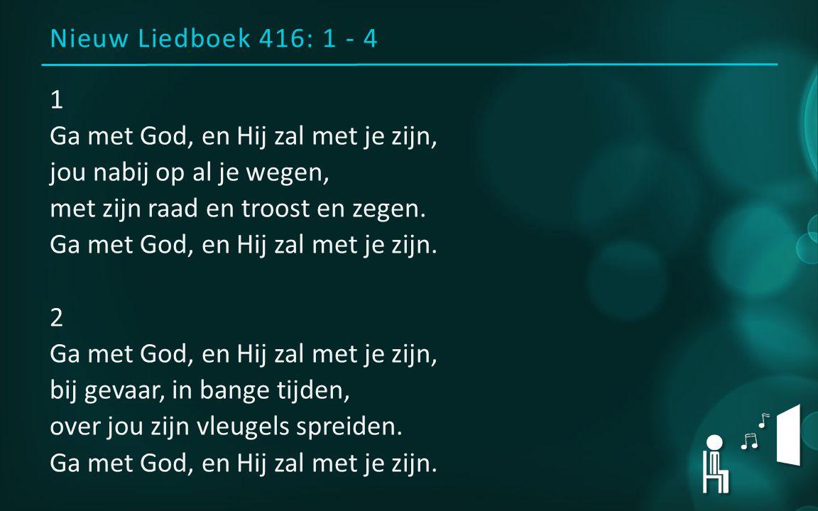 Nieuw Liedboek 416: 1 - 4 1 Ga met God, en Hij zal met je zijn, jou nabij op al je wegen, met zijn raad en troost en zegen.