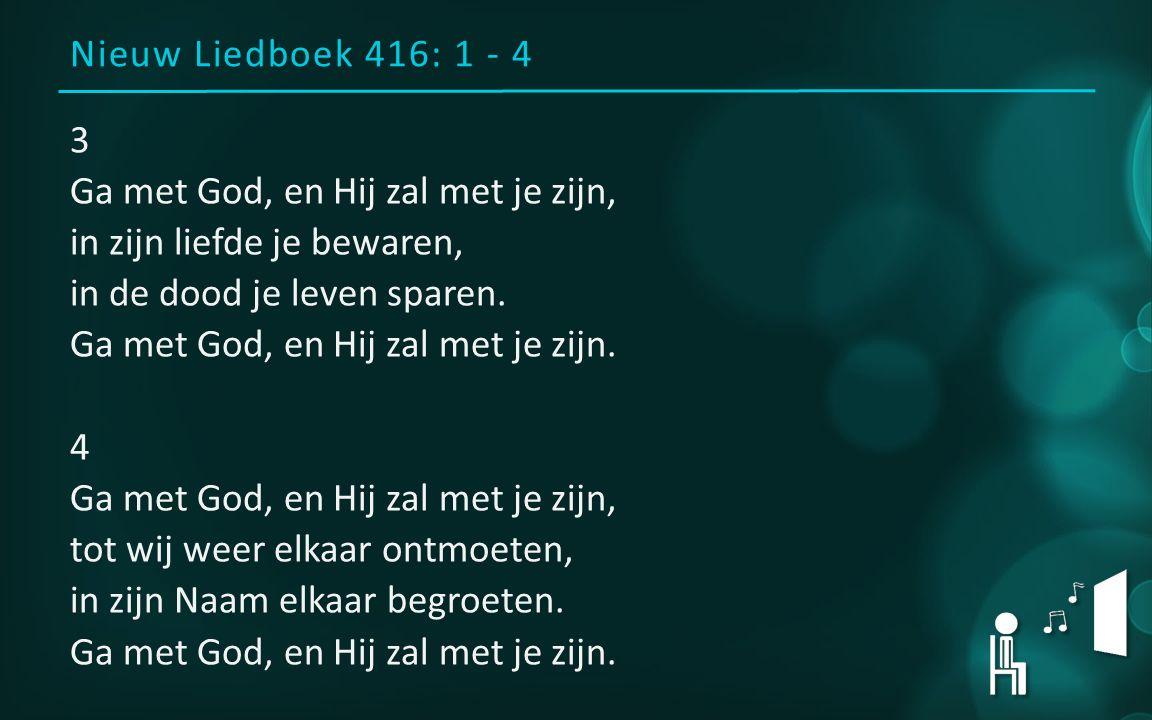 Nieuw Liedboek 416: 1 - 4 3 Ga met God, en Hij zal met je zijn, in zijn liefde je bewaren, in de dood je leven sparen.
