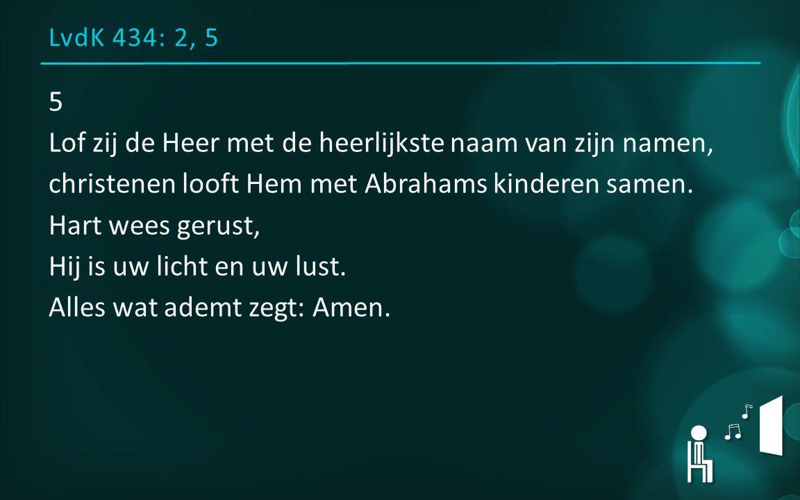 LvdK 434: 2, 5 5 Lof zij de Heer met de heerlijkste naam van zijn namen, christenen looft Hem met Abrahams kinderen samen.