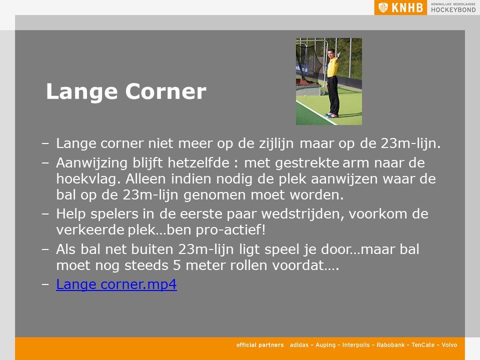 Lange Corner –Lange corner niet meer op de zijlijn maar op de 23m-lijn. –Aanwijzing blijft hetzelfde : met gestrekte arm naar de hoekvlag. Alleen indi