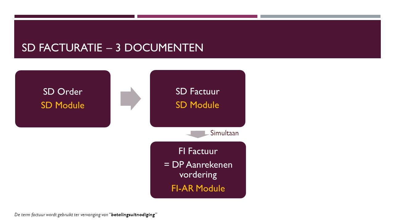 SD FACTURATIE – 3 DOCUMENTEN SD Order SD Module SD Factuur SD Module FI Factuur = DP Aanrekenen vordering FI-AR Module Simultaan De term factuur wordt