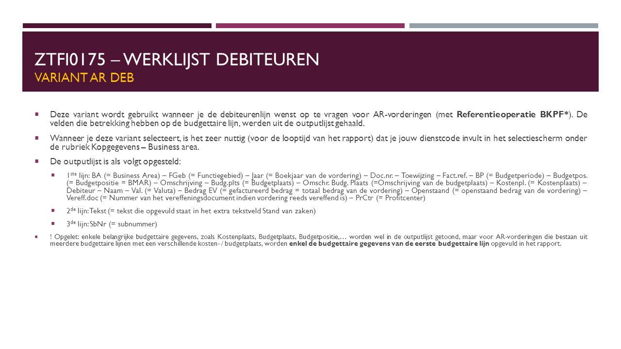 ZTFI0175 – WERKLIJST DEBITEUREN VARIANT AR DEB  Deze variant wordt gebruikt wanneer je de debiteurenlijn wenst op te vragen voor AR-vorderingen (met Referentieoperatie BKPF*).
