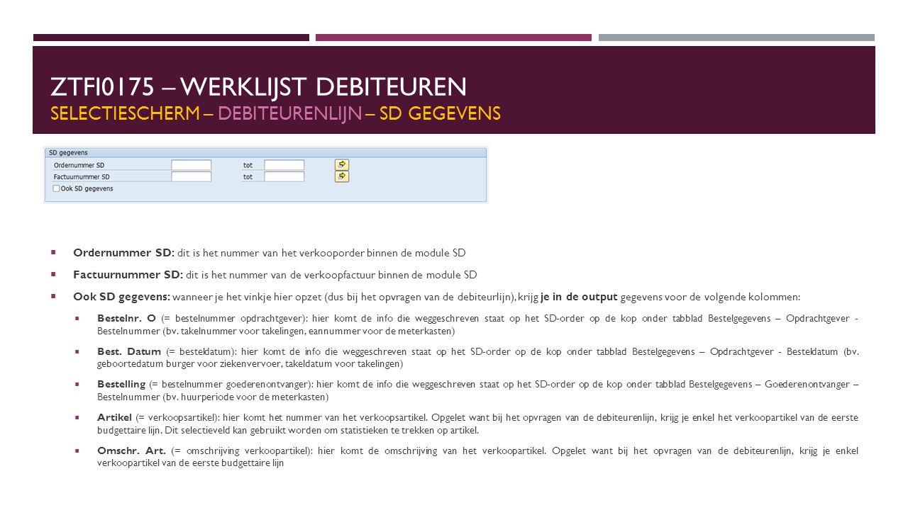 ZTFI0175 – WERKLIJST DEBITEUREN SELECTIESCHERM – DEBITEURENLIJN – SD GEGEVENS  Ordernummer SD: dit is het nummer van het verkooporder binnen de module SD  Factuurnummer SD: dit is het nummer van de verkoopfactuur binnen de module SD  Ook SD gegevens: wanneer je het vinkje hier opzet (dus bij het opvragen van de debiteurlijn), krijg je in de output gegevens voor de volgende kolommen:  Bestelnr.