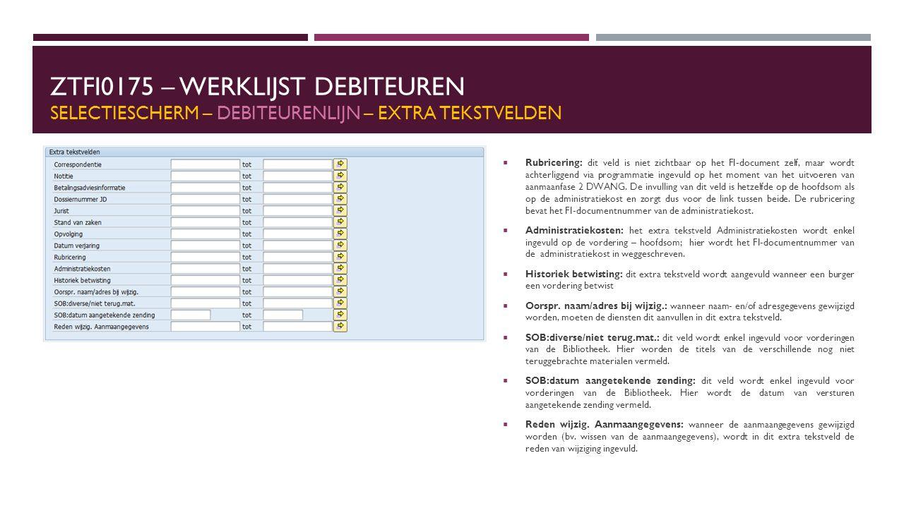 ZTFI0175 – WERKLIJST DEBITEUREN SELECTIESCHERM – DEBITEURENLIJN – EXTRA TEKSTVELDEN  Rubricering: dit veld is niet zichtbaar op het FI-document zelf, maar wordt achterliggend via programmatie ingevuld op het moment van het uitvoeren van aanmaanfase 2 DWANG.
