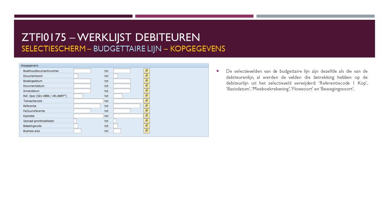 ZTFI0175 – WERKLIJST DEBITEUREN SELECTIESCHERM – BUDGETTAIRE LIJN – KOPGEGEVENS  De selectievelden van de budgettaire lijn zijn dezelfde als die van de debiteurenlijn, al werden de velden die betrekking hebben op de debiteurlijn uit het selectieveld verwijderd: 'Referentiecode 1 Kop', 'Basisdatum', 'Meeboekrekening', 'Flowsoort' en 'Bewegingssoort'.