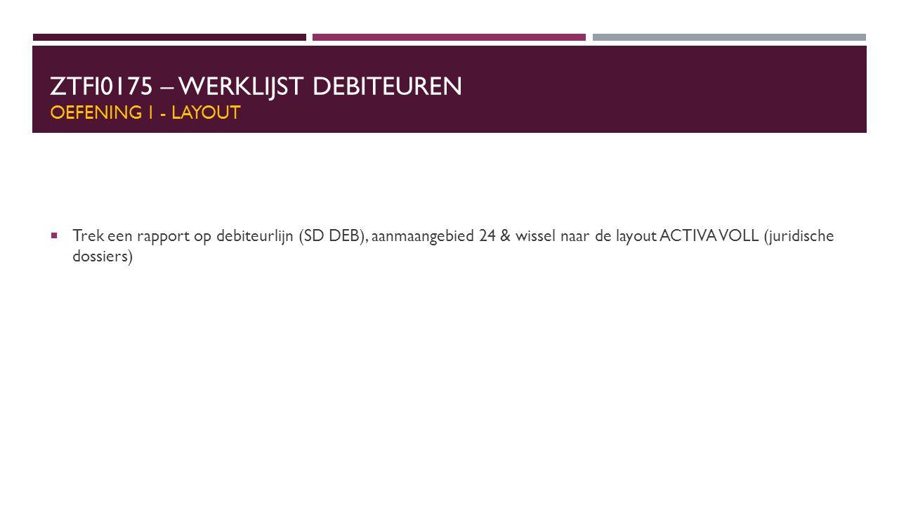 ZTFI0175 – WERKLIJST DEBITEUREN OEFENING 1 - LAYOUT  Trek een rapport op debiteurlijn (SD DEB), aanmaangebied 24 & wissel naar de layout ACTIVA VOLL