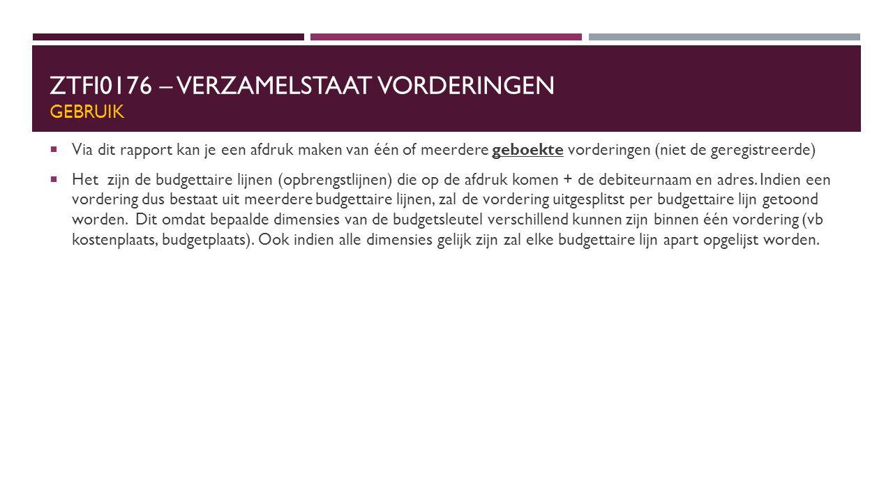 ZTFI0176 – VERZAMELSTAAT VORDERINGEN GEBRUIK  Via dit rapport kan je een afdruk maken van één of meerdere geboekte vorderingen (niet de geregistreerde)  Het zijn de budgettaire lijnen (opbrengstlijnen) die op de afdruk komen + de debiteurnaam en adres.