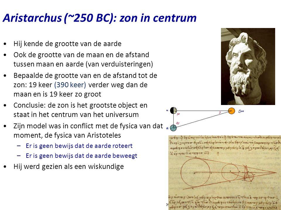 Copyright (C) Vrije Universiteit 2009 Aristarchus (~250 BC): zon in centrum Hij kende de grootte van de aarde Ook de grootte van de maan en de afstand tussen maan en aarde (van verduisteringen) Bepaalde de grootte van en de afstand tot de zon: 19 keer (390 keer) verder weg dan de maan en is 19 keer zo groot Conclusie: de zon is het grootste object en staat in het centrum van het universum Zijn model was in conflict met de fysica van dat moment, de fysica van Aristoteles –Er is geen bewijs dat de aarde roteert –Er is geen bewijs dat de aarde beweegt Hij werd gezien als een wiskundige
