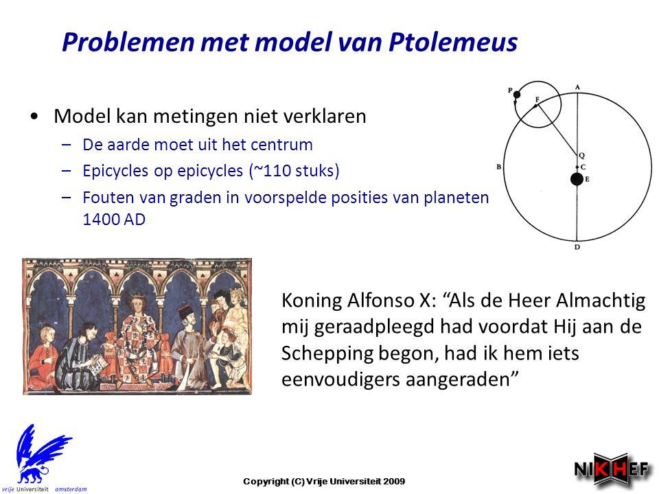 Problemen met model van Ptolemeus Model kan metingen niet verklaren –De aarde moet uit het centrum –Epicycles op epicycles (~110 stuks) –Fouten van graden in voorspelde posities van planeten rond ~ 1400 AD Koning Alfonso X: Als de Heer Almachtig mij geraadpleegd had voordat Hij aan de Schepping begon, had ik hem iets eenvoudigers aangeraden Copyright (C) Vrije Universiteit 2009