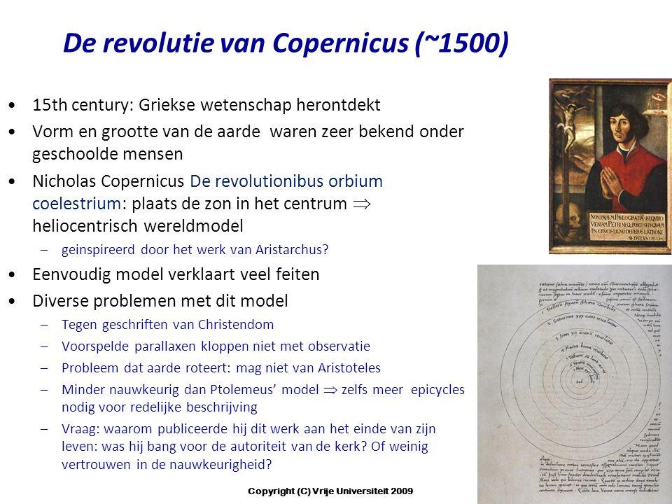 De revolutie van Copernicus (~1500) 15th century: Griekse wetenschap herontdekt Vorm en grootte van de aarde waren zeer bekend onder geschoolde mensen Nicholas Copernicus De revolutionibus orbium coelestrium: plaats de zon in het centrum  heliocentrisch wereldmodel –geinspireerd door het werk van Aristarchus.