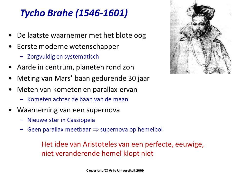 Tycho Brahe (1546-1601) De laatste waarnemer met het blote oog Eerste moderne wetenschapper –Zorgvuldig en systematisch Aarde in centrum, planeten rond zon Meting van Mars' baan gedurende 30 jaar Meten van kometen en parallax ervan –Kometen achter de baan van de maan Waarneming van een supernova –Nieuwe ster in Cassiopeia –Geen parallax meetbaar  supernova op hemelbol Het idee van Aristoteles van een perfecte, eeuwige, niet veranderende hemel klopt niet Copyright (C) Vrije Universiteit 2009