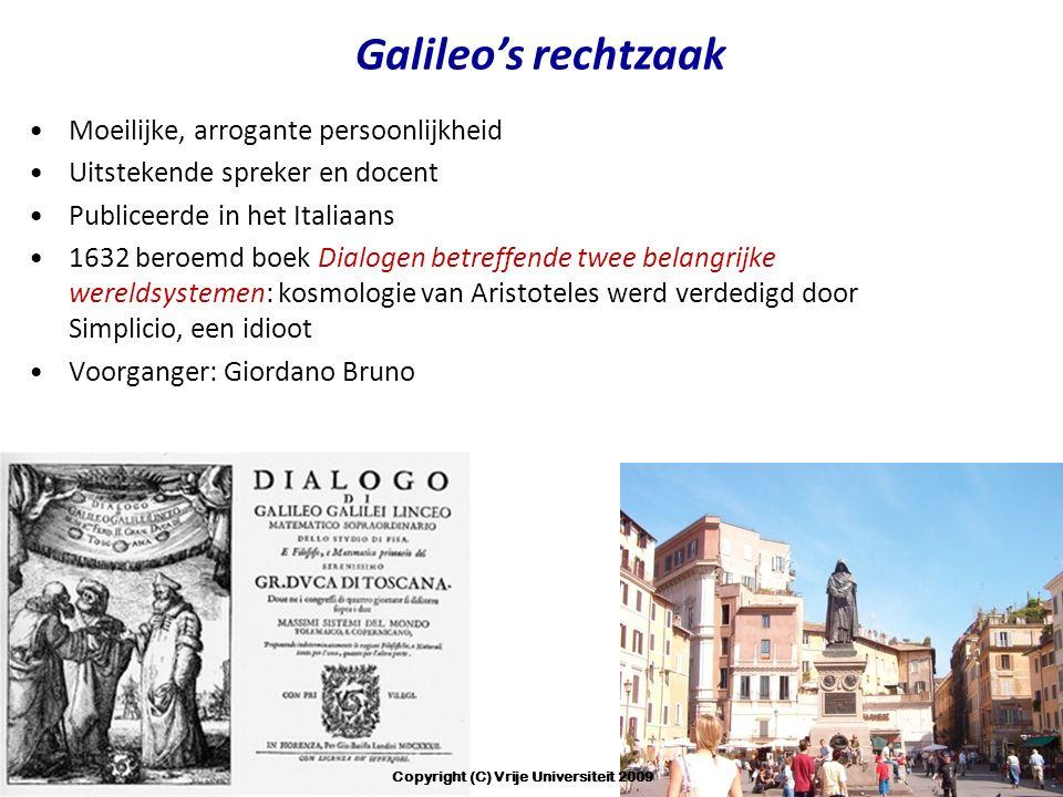Galileo's rechtzaak Moeilijke, arrogante persoonlijkheid Uitstekende spreker en docent Publiceerde in het Italiaans 1632 beroemd boek Dialogen betreffende twee belangrijke wereldsystemen: kosmologie van Aristoteles werd verdedigd door Simplicio, een idioot Voorganger: Giordano Bruno Copyright (C) Vrije Universiteit 2009