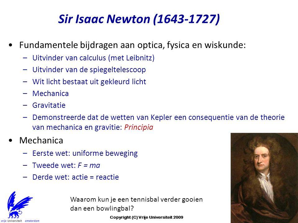 Sir Isaac Newton (1643-1727) Fundamentele bijdragen aan optica, fysica en wiskunde: –Uitvinder van calculus (met Leibnitz) –Uitvinder van de spiegeltelescoop –Wit licht bestaat uit gekleurd licht –Mechanica –Gravitatie –Demonstreerde dat de wetten van Kepler een consequentie van de theorie van mechanica en gravitie: Principia Mechanica –Eerste wet: uniforme beweging –Tweede wet: F = ma –Derde wet: actie = reactie Waarom kun je een tennisbal verder gooien dan een bowlingbal.