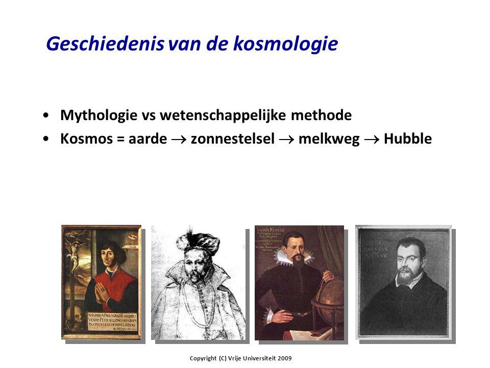 Geschiedenis van de kosmologie Mythologie vs wetenschappelijke methode Kosmos = aarde  zonnestelsel  melkweg  Hubble Copyright (C) Vrije Universiteit 2009