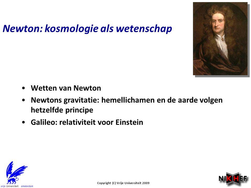 Newton: kosmologie als wetenschap Wetten van Newton Newtons gravitatie: hemellichamen en de aarde volgen hetzelfde principe Galileo: relativiteit voor Einstein Copyright (C) Vrije Universiteit 2009