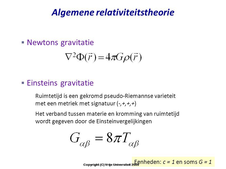 Algemene relativiteitstheorie  Einsteins gravitatie – Ruimtetijd is een gekromd pseudo-Riemannse varieteit met een metriek met signatuur (-,+,+,+) – Het verband tussen materie en kromming van ruimtetijd wordt gegeven door de Einsteinvergelijkingen Eenheden: c = 1 en soms G = 1  Newtons gravitatie Copyright (C) Vrije Universiteit 2009