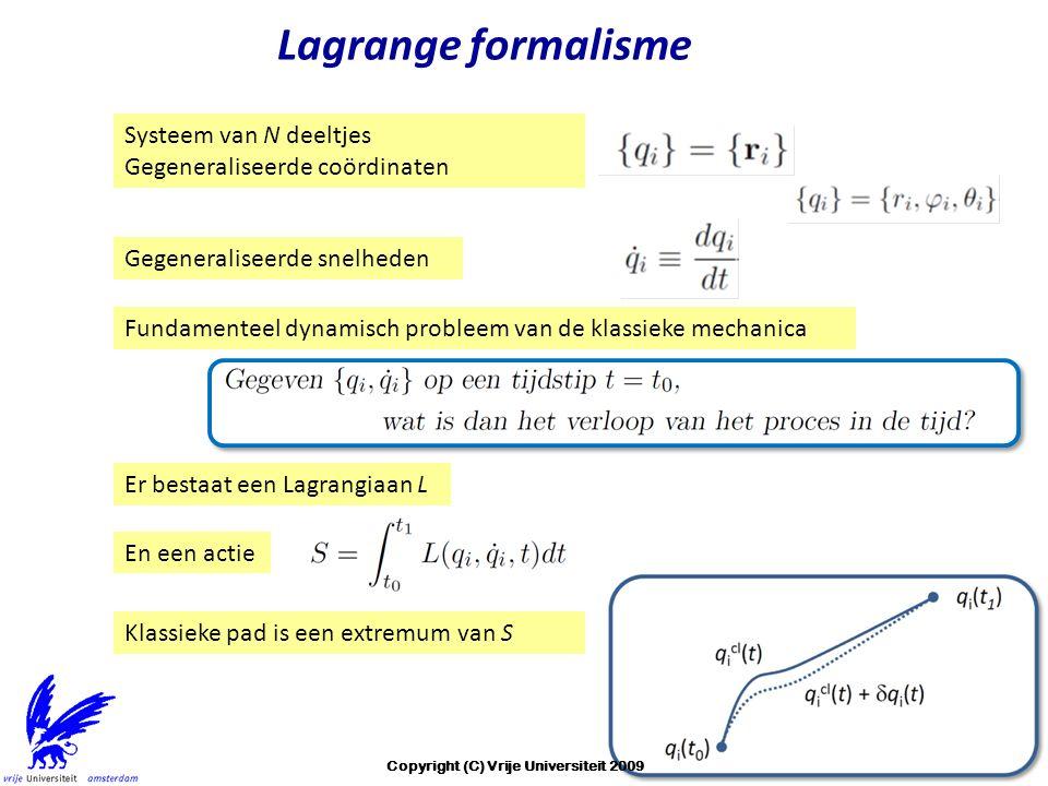 Lagrange formalisme Systeem van N deeltjes Gegeneraliseerde coördinaten Gegeneraliseerde snelheden Er bestaat een Lagrangiaan L En een actie Klassieke pad is een extremum van S Fundamenteel dynamisch probleem van de klassieke mechanica Copyright (C) Vrije Universiteit 2009