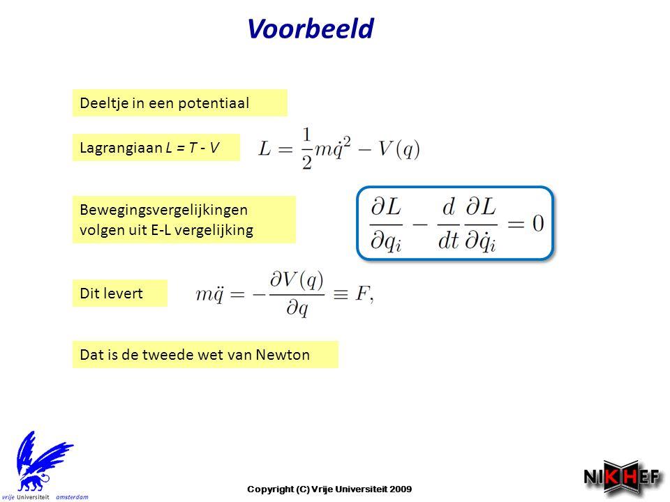 Voorbeeld Deeltje in een potentiaal Lagrangiaan L = T - V Bewegingsvergelijkingen volgen uit E-L vergelijking Dit levert Dat is de tweede wet van Newton Copyright (C) Vrije Universiteit 2009