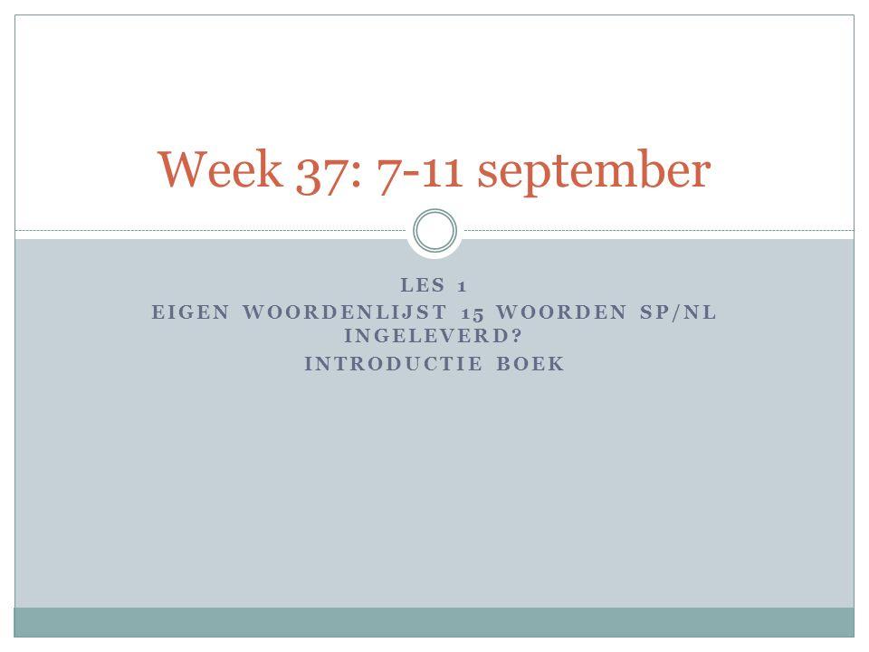 LES 1 EIGEN WOORDENLIJST 15 WOORDEN SP/NL INGELEVERD? INTRODUCTIE BOEK Week 37: 7-11 september