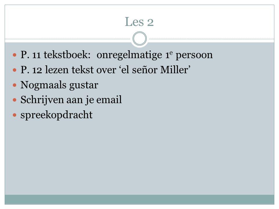Les 2 P. 11 tekstboek: onregelmatige 1 e persoon P. 12 lezen tekst over 'el señor Miller' Nogmaals gustar Schrijven aan je email spreekopdracht