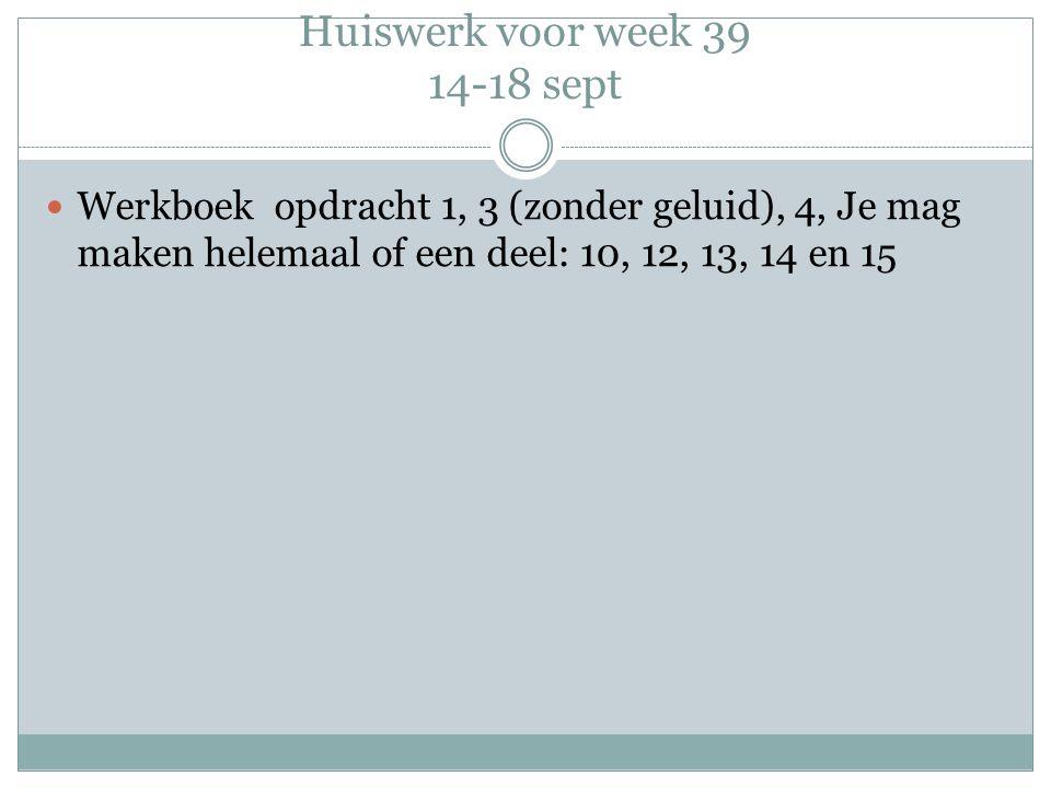 Huiswerk voor week 39 14-18 sept Werkboek opdracht 1, 3 (zonder geluid), 4, Je mag maken helemaal of een deel: 10, 12, 13, 14 en 15