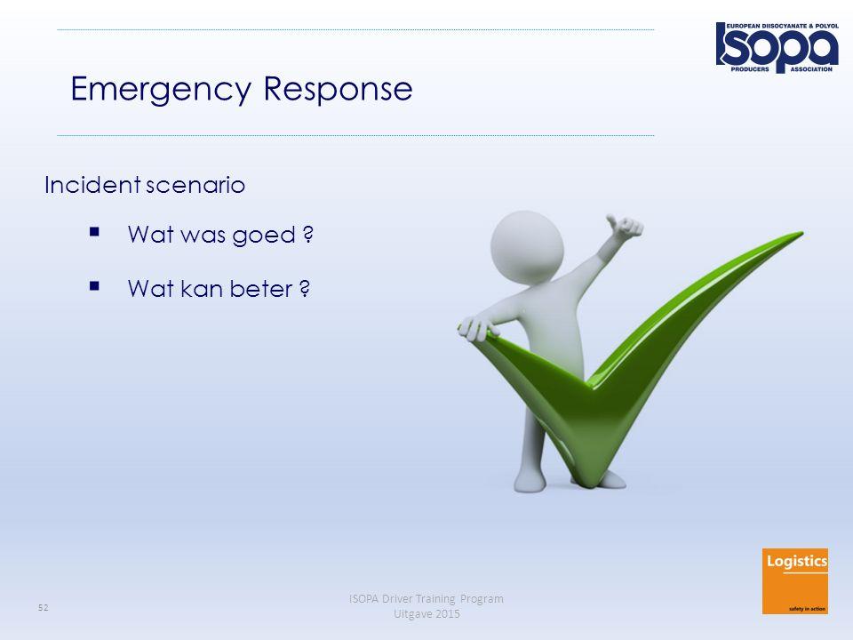 ISOPA Driver Training Program Uitgave 2015 52 Emergency Response Incident scenario  Wat was goed ?  Wat kan beter ?