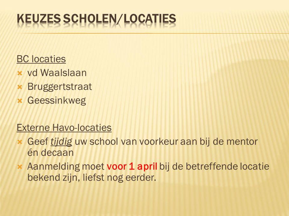 BC locaties  vd Waalslaan  Bruggertstraat  Geessinkweg Externe Havo-locaties  Geef tijdig uw school van voorkeur aan bij de mentor én decaan  Aanmelding moet voor 1 april bij de betreffende locatie bekend zijn, liefst nog eerder.