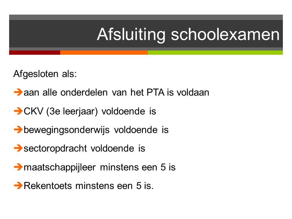 Afsluiting schoolexamen Afgesloten als:  aan alle onderdelen van het PTA is voldaan  CKV (3e leerjaar) voldoende is  bewegingsonderwijs voldoende is  sectoropdracht voldoende is  maatschappijleer minstens een 5 is  Rekentoets minstens een 5 is.