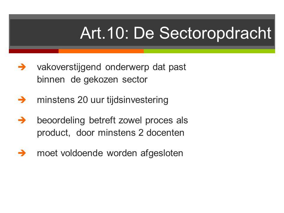 Art.10: De Sectoropdracht  vakoverstijgend onderwerp dat past binnen de gekozen sector  minstens 20 uur tijdsinvestering  beoordeling betreft zowel proces als product, door minstens 2 docenten  moet voldoende worden afgesloten