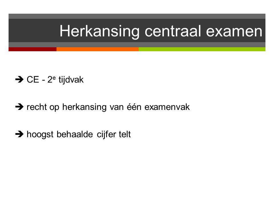 Herkansing centraal examen  CE - 2 e tijdvak  recht op herkansing van één examenvak  hoogst behaalde cijfer telt