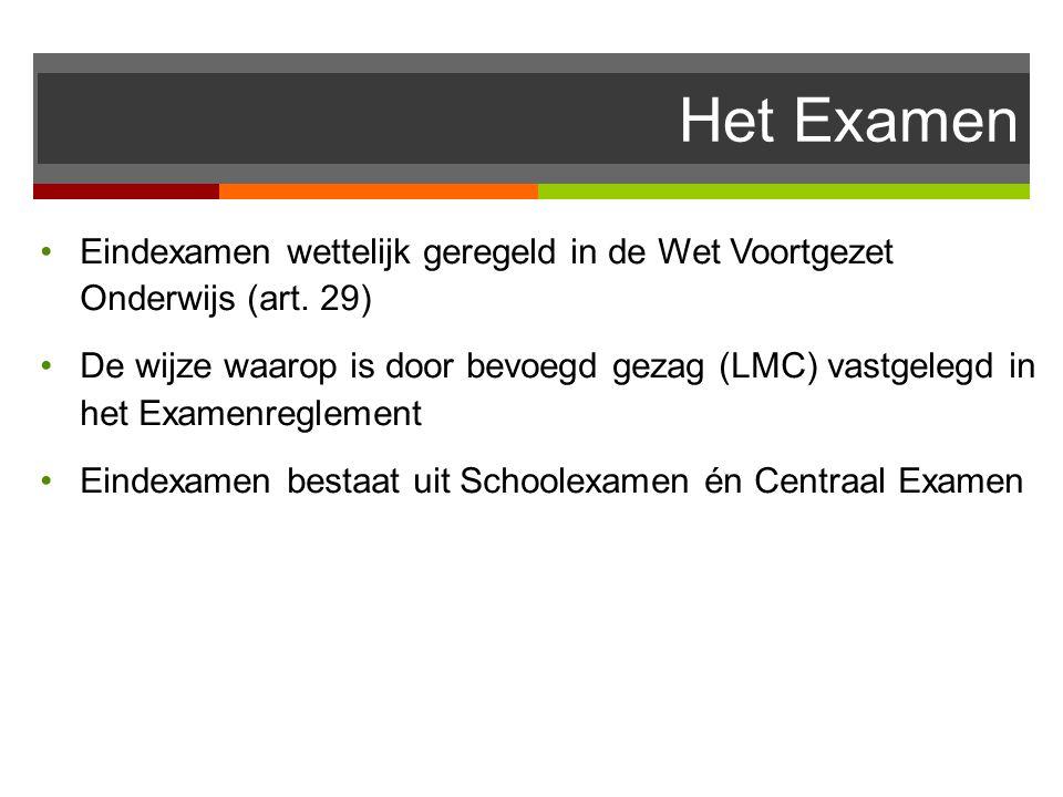 Het Examen Eindexamen wettelijk geregeld in de Wet Voortgezet Onderwijs (art. 29) De wijze waarop is door bevoegd gezag (LMC) vastgelegd in het Examen