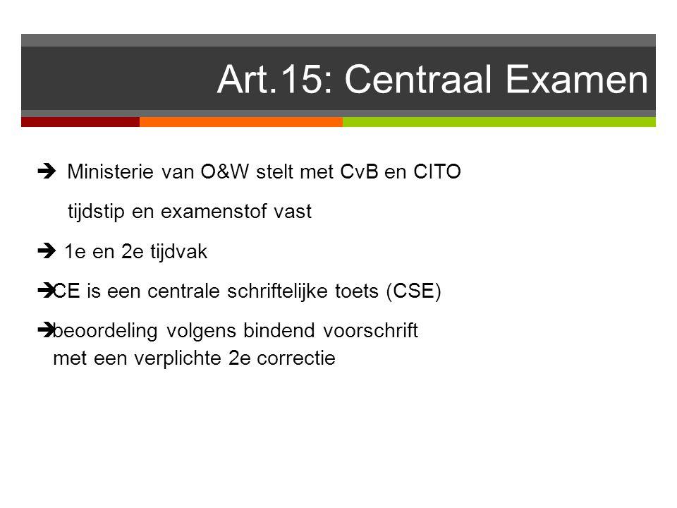 Art.15: Centraal Examen  Ministerie van O&W stelt met CvB en CITO tijdstip en examenstof vast  1e en 2e tijdvak  CE is een centrale schriftelijke toets (CSE)  beoordeling volgens bindend voorschrift met een verplichte 2e correctie