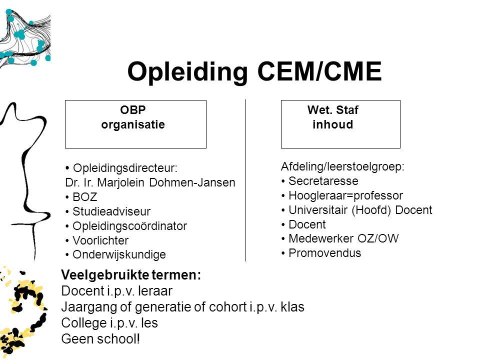 3 Opleiding CEM/CME Wet. Staf inhoud Opleidingsdirecteur: Dr. Ir. Marjolein Dohmen-Jansen BOZ Studieadviseur Opleidingscoördinator Voorlichter Onderwi