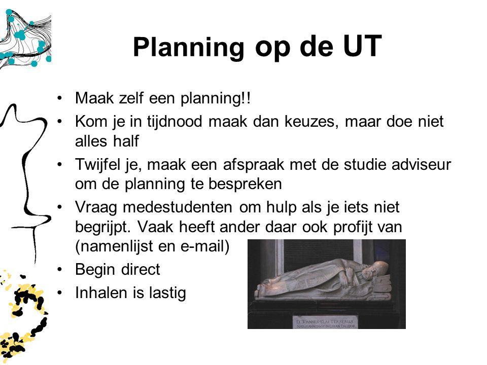 Planning op de UT Maak zelf een planning!! Kom je in tijdnood maak dan keuzes, maar doe niet alles half Twijfel je, maak een afspraak met de studie ad
