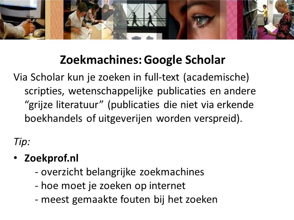 Zoekmachines: Google Scholar Via Scholar kun je zoeken in full-text (academische) scripties, wetenschappelijke publicaties en andere grijze literatuur (publicaties die niet via erkende boekhandels of uitgeverijen worden verspreid).