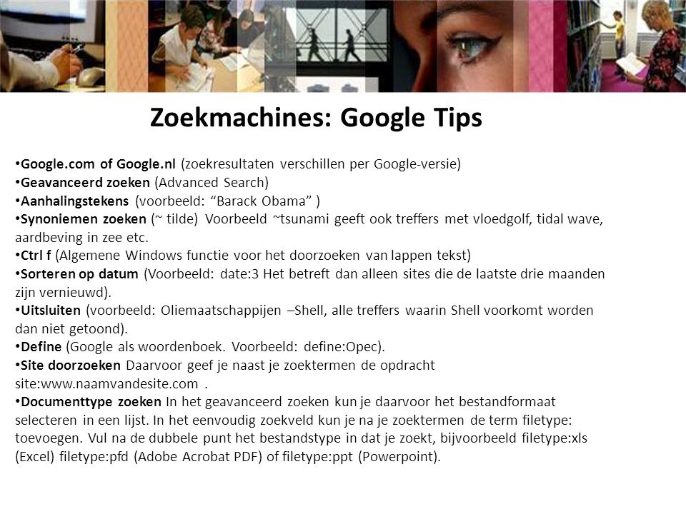 Zoekmachines: Google Tips Google.com of Google.nl (zoekresultaten verschillen per Google-versie) Geavanceerd zoeken (Advanced Search) Aanhalingstekens (voorbeeld: Barack Obama ) Synoniemen zoeken (~ tilde) Voorbeeld ~tsunami geeft ook treffers met vloedgolf, tidal wave, aardbeving in zee etc.