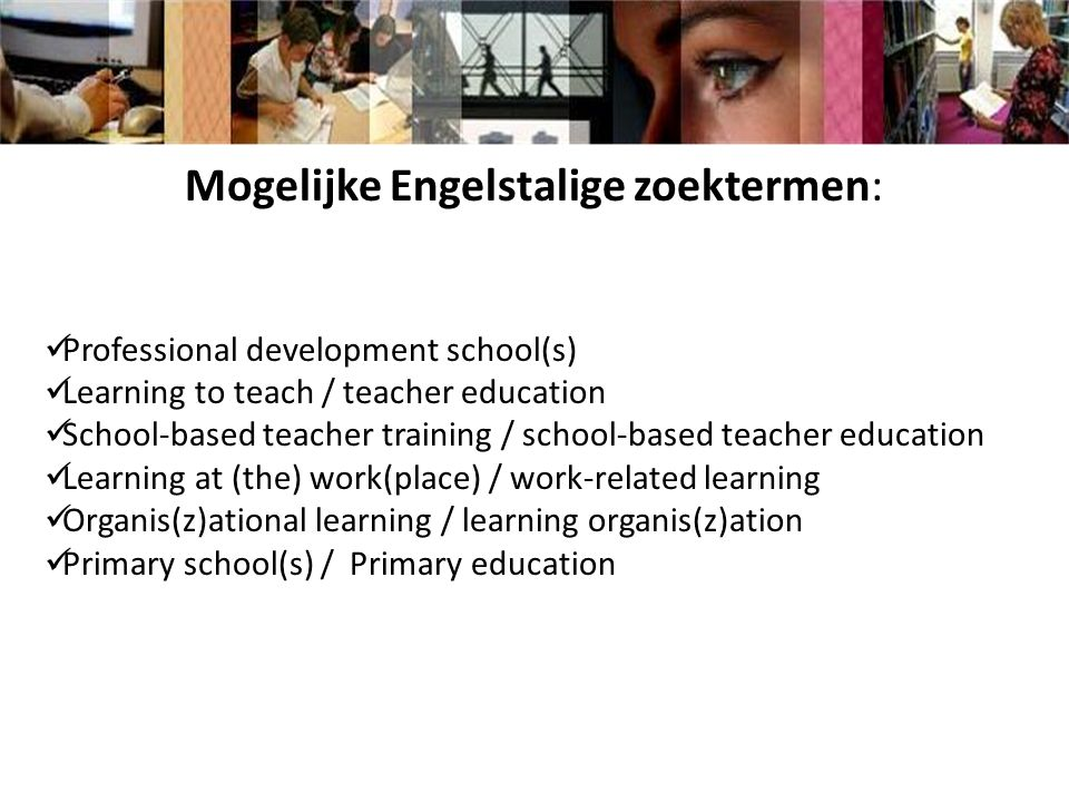Mogelijke Engelstalige zoektermen: Professional development school(s) Learning to teach / teacher education School-based teacher training / school-based teacher education Learning at (the) work(place) / work-related learning Organis(z)ational learning / learning organis(z)ation Primary school(s) / Primary education