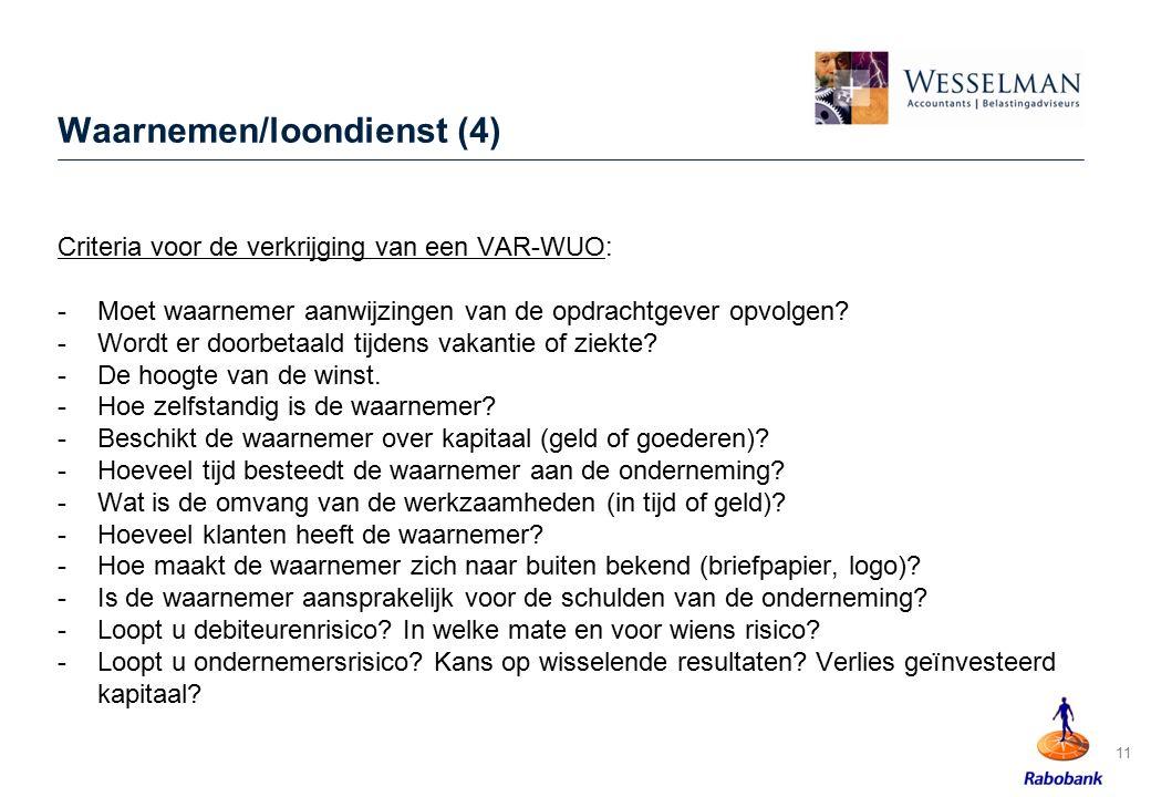 11 Waarnemen/loondienst (4) Criteria voor de verkrijging van een VAR-WUO: -Moet waarnemer aanwijzingen van de opdrachtgever opvolgen? -Wordt er doorbe