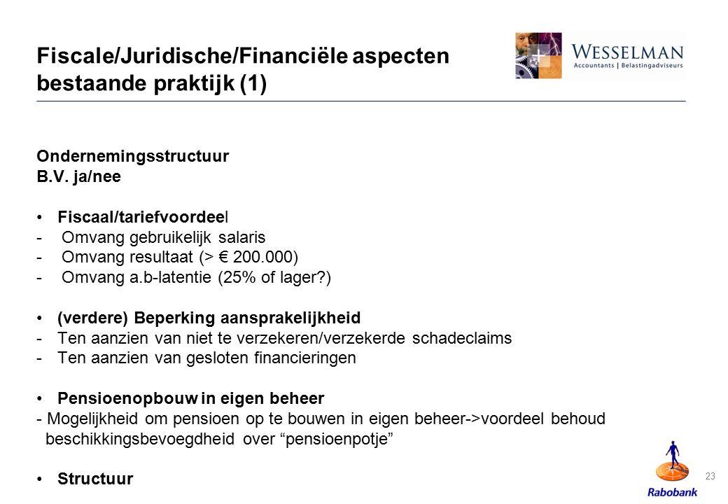 Fiscale/Juridische/Financiële aspecten bestaande praktijk (1) Ondernemingsstructuur B.V. ja/nee Fiscaal/tariefvoordeel -Omvang gebruikelijk salaris -O
