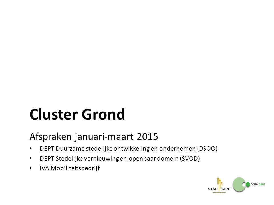 Cluster Grond Afspraken januari-maart 2015 DEPT Duurzame stedelijke ontwikkeling en ondernemen (DSOO) DEPT Stedelijke vernieuwing en openbaar domein (