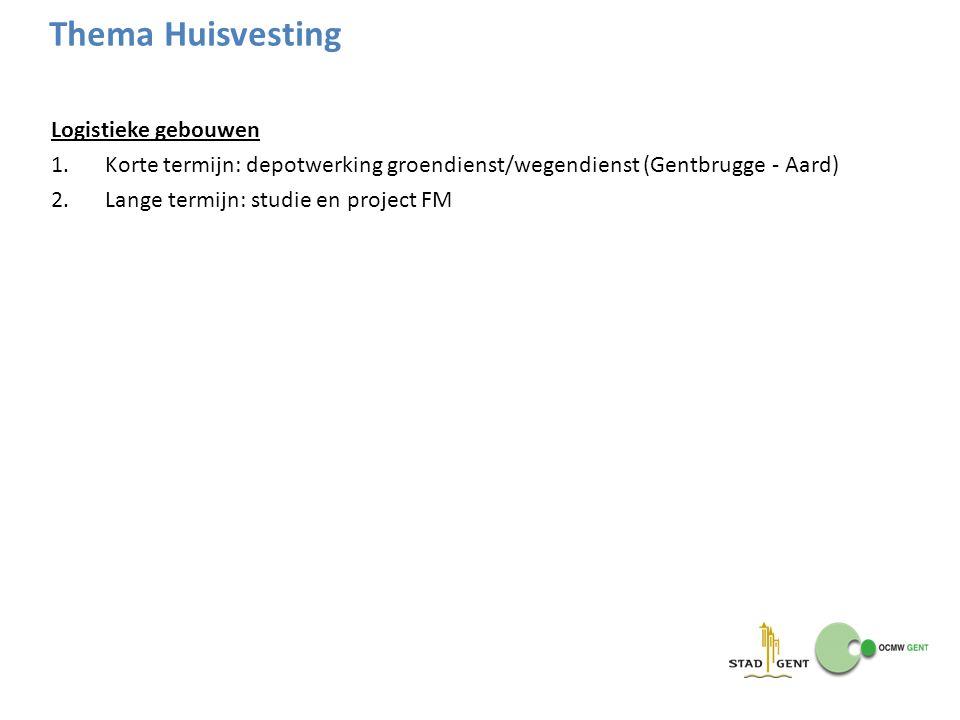 Logistieke gebouwen 1.Korte termijn: depotwerking groendienst/wegendienst (Gentbrugge - Aard) 2.Lange termijn: studie en project FM Thema Huisvesting