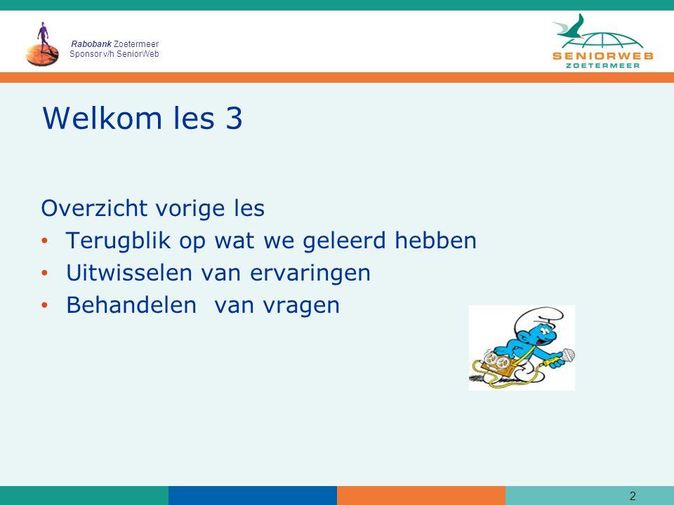 Rabobank Zoetermeer Sponsor v/h SeniorWeb Welkom les 3 Overzicht vorige les Terugblik op wat we geleerd hebben Uitwisselen van ervaringen Behandelen van vragen 2