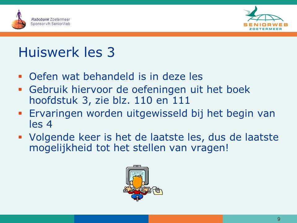 Rabobank Zoetermeer Sponsor v/h SeniorWeb Huiswerk les 3  Oefen wat behandeld is in deze les  Gebruik hiervoor de oefeningen uit het boek hoofdstuk 3, zie blz.