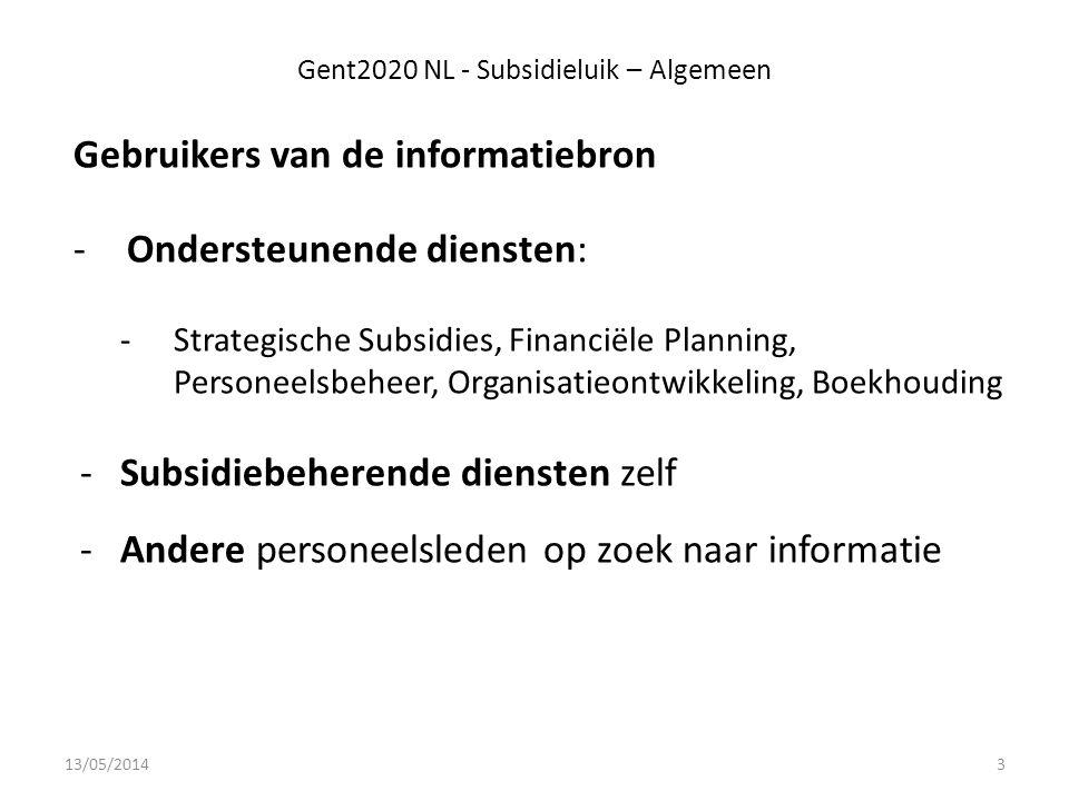 Gent2020 NL - Subsidieluik – Algemeen Gebruikers van de informatiebron -Ondersteunende diensten: -Strategische Subsidies, Financiële Planning, Personeelsbeheer, Organisatieontwikkeling, Boekhouding -Subsidiebeherende diensten zelf -Andere personeelsleden op zoek naar informatie 13/05/20143