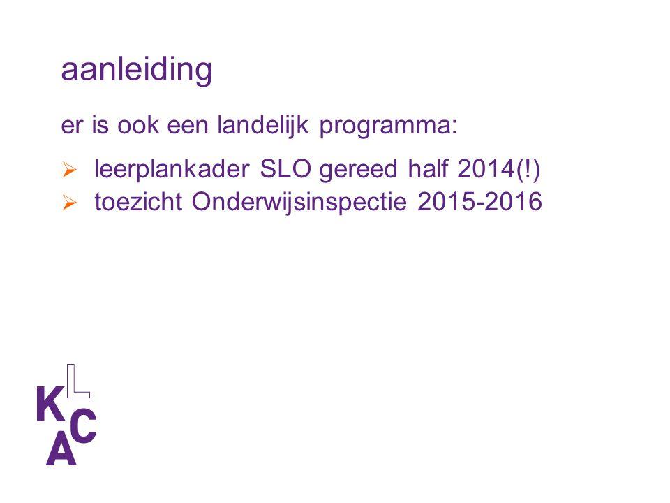 aanleiding er is ook een landelijk programma:  leerplankader SLO gereed half 2014(!)  toezicht Onderwijsinspectie 2015-2016