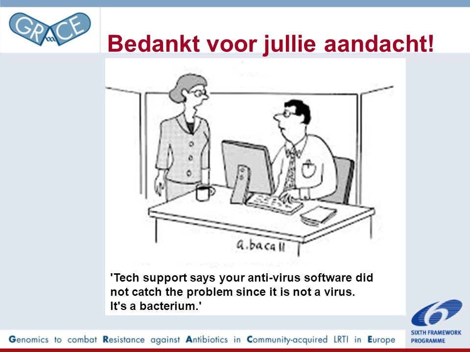 Bedankt voor jullie aandacht! 'Tech support says your anti-virus software did not catch the problem since it is not a virus. It's a bacterium.'
