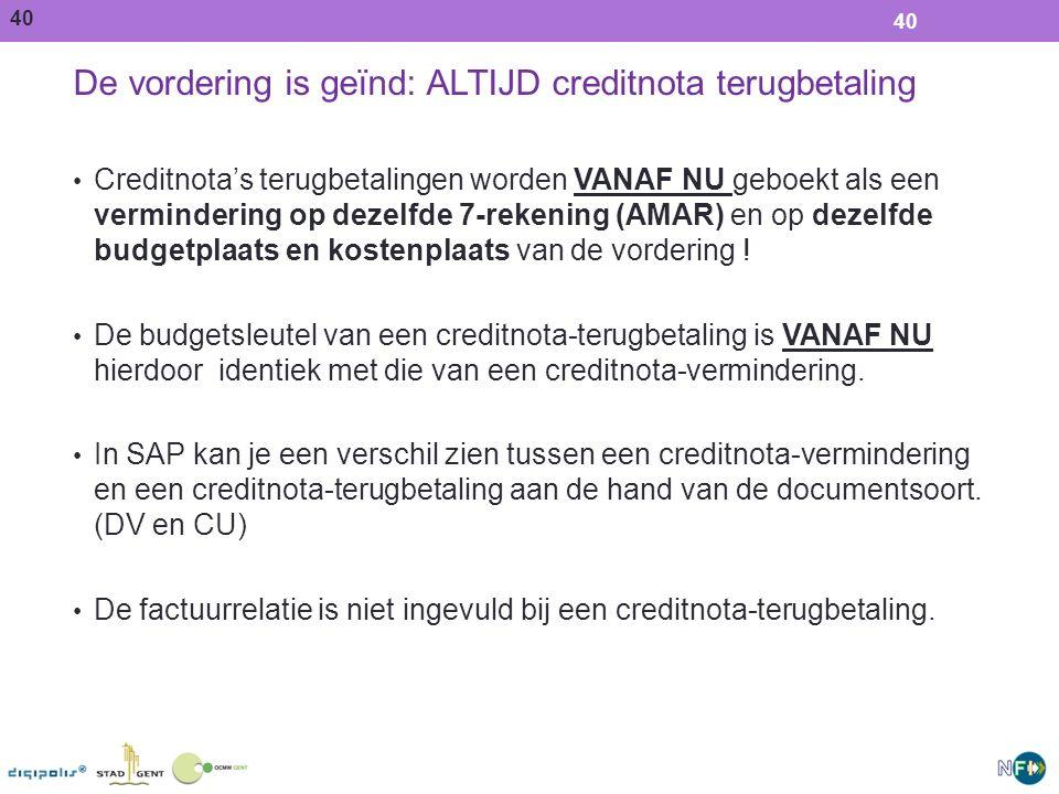40 De vordering is geïnd: ALTIJD creditnota terugbetaling Creditnota's terugbetalingen worden VANAF NU geboekt als een vermindering op dezelfde 7-rekening (AMAR) en op dezelfde budgetplaats en kostenplaats van de vordering .