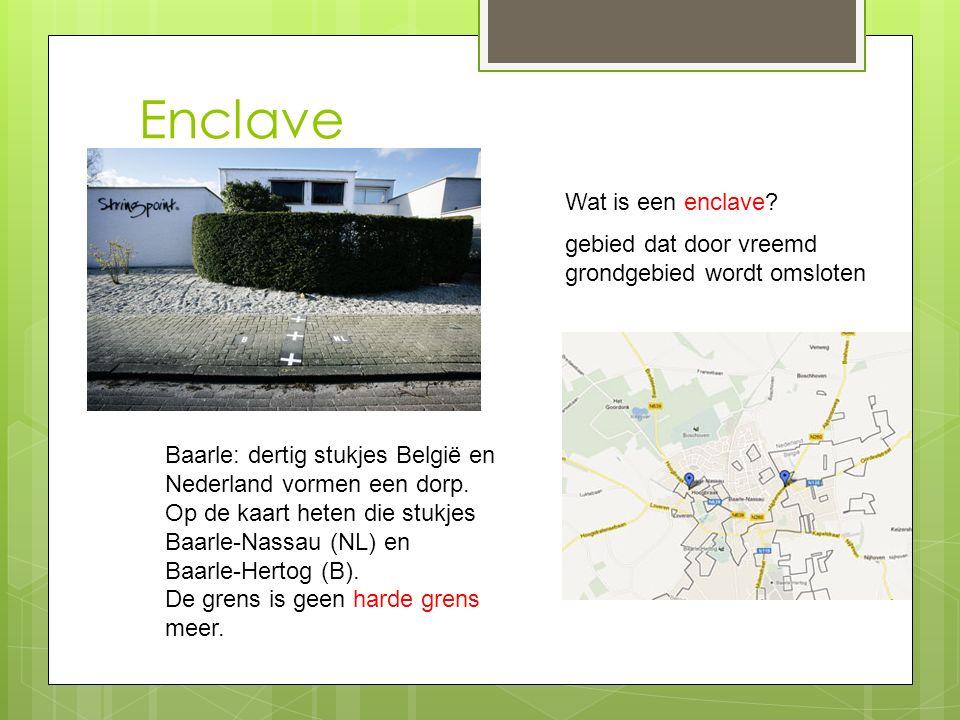 Enclave Wat is een enclave? gebied dat door vreemd grondgebied wordt omsloten Baarle: dertig stukjes België en Nederland vormen een dorp. Op de kaart