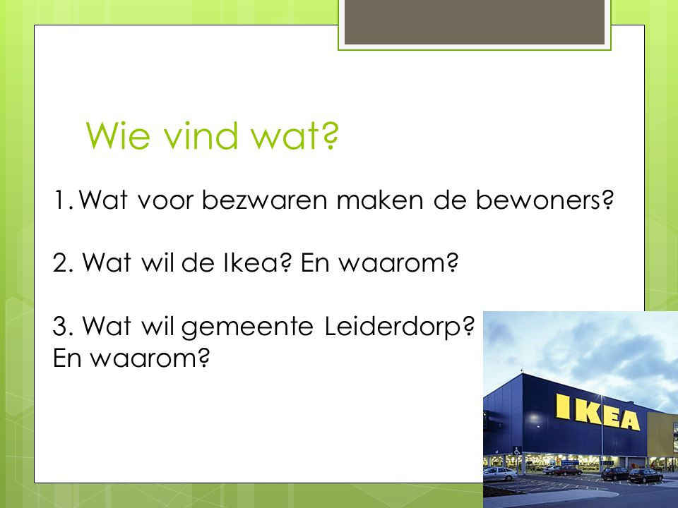 Wie vind wat? 1.Wat voor bezwaren maken de bewoners? 2. Wat wil de Ikea? En waarom? 3. Wat wil gemeente Leiderdorp? En waarom?
